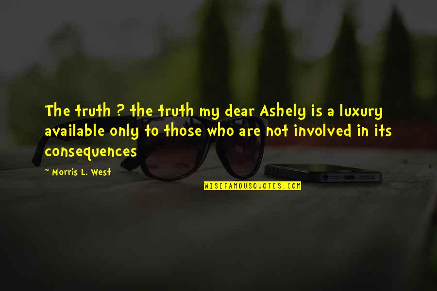 Truth Or Consequences Quotes By Morris L. West: The truth ? the truth my dear Ashely