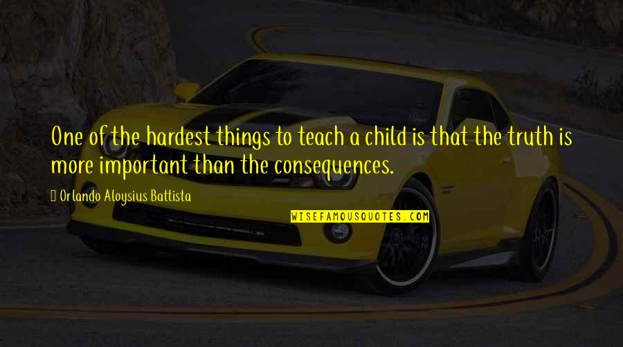 Truth Or Consequences Quotes By Orlando Aloysius Battista: One of the hardest things to teach a