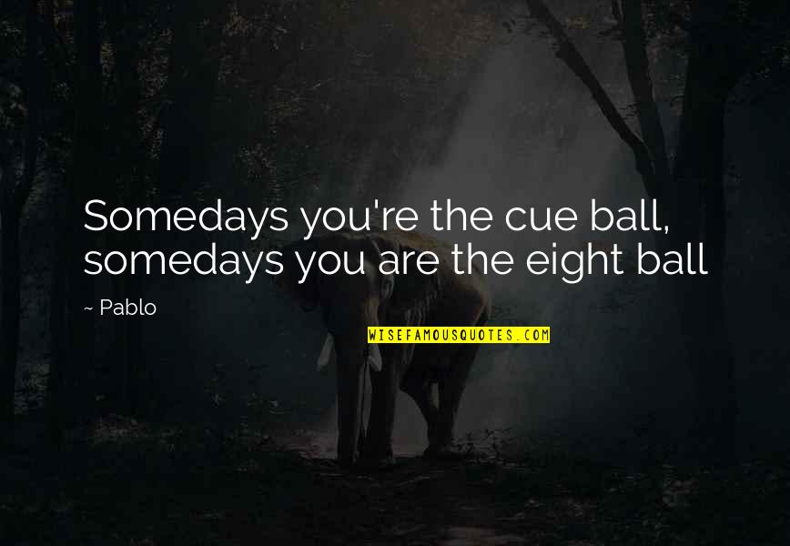Truth Or Consequences Quotes By Pablo: Somedays you're the cue ball, somedays you are