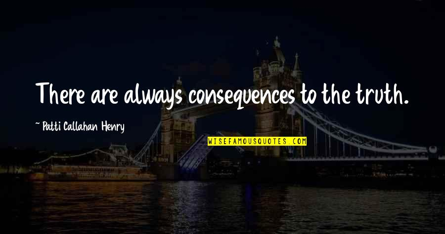 Truth Or Consequences Quotes By Patti Callahan Henry: There are always consequences to the truth.