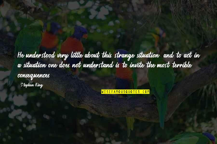 Truth Or Consequences Quotes By Stephen King: He understood very little about this strange situation,
