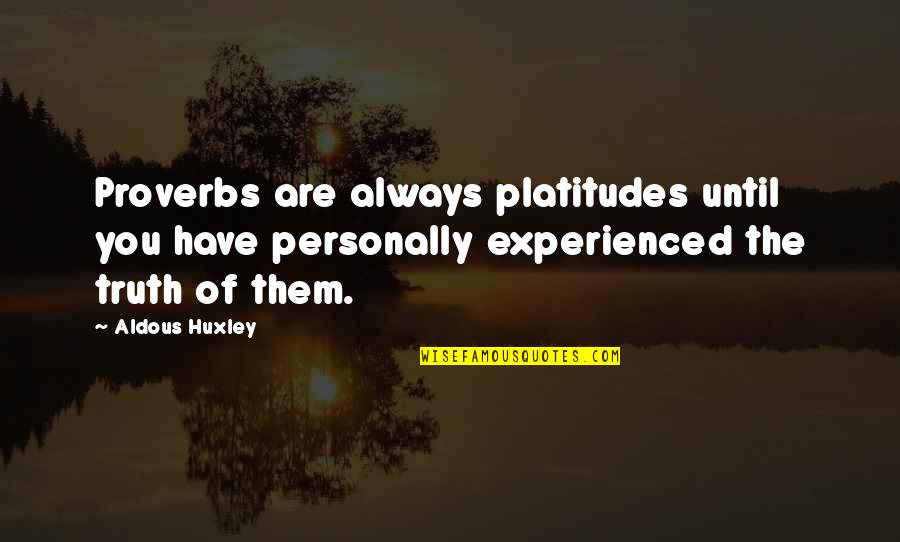Truth Proverbs Quotes By Aldous Huxley: Proverbs are always platitudes until you have personally