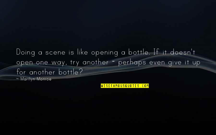 Try Another Way Quotes By Marilyn Monroe: Doing a scene is like opening a bottle.