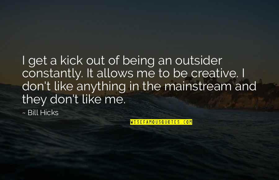 Trya Quotes By Bill Hicks: I get a kick out of being an