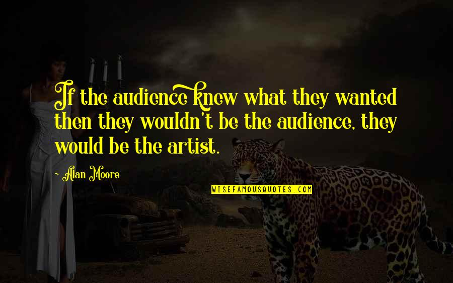 Trying Again In Love Quotes By Alan Moore: If the audience knew what they wanted then