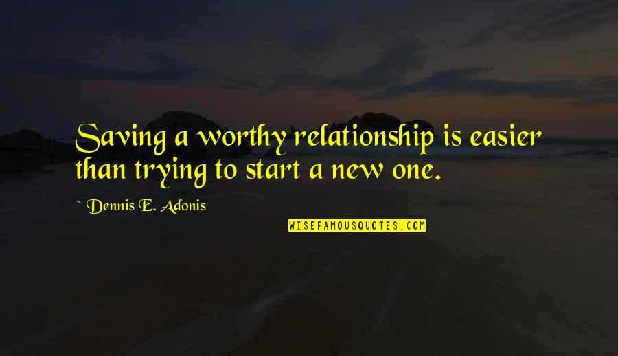 Trying Again In Love Quotes By Dennis E. Adonis: Saving a worthy relationship is easier than trying