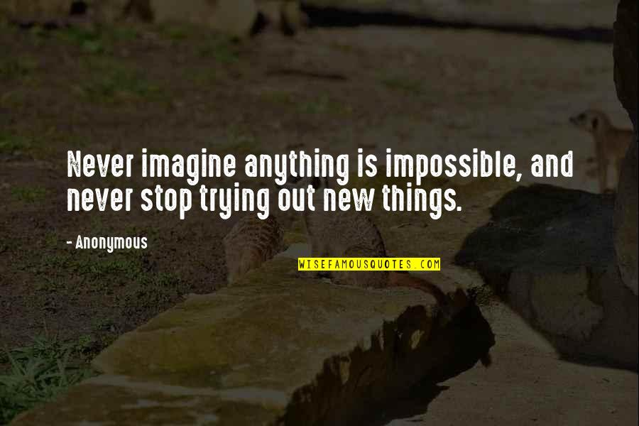 Trying New Things Quotes By Anonymous: Never imagine anything is impossible, and never stop