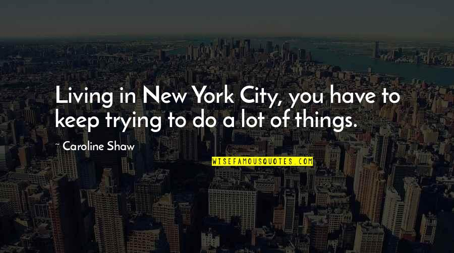 Trying New Things Quotes By Caroline Shaw: Living in New York City, you have to