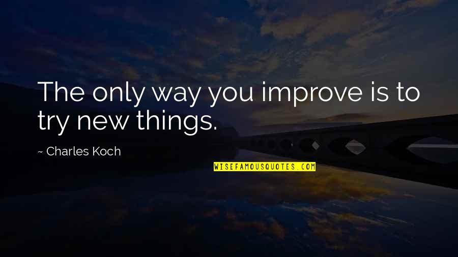 Trying New Things Quotes By Charles Koch: The only way you improve is to try