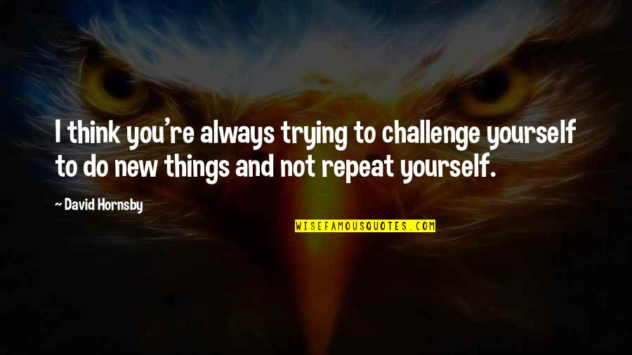 Trying New Things Quotes By David Hornsby: I think you're always trying to challenge yourself