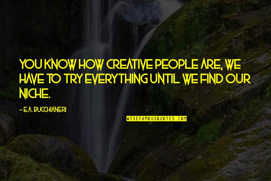 Trying New Things Quotes By E.A. Bucchianeri: You know how creative people are, we have