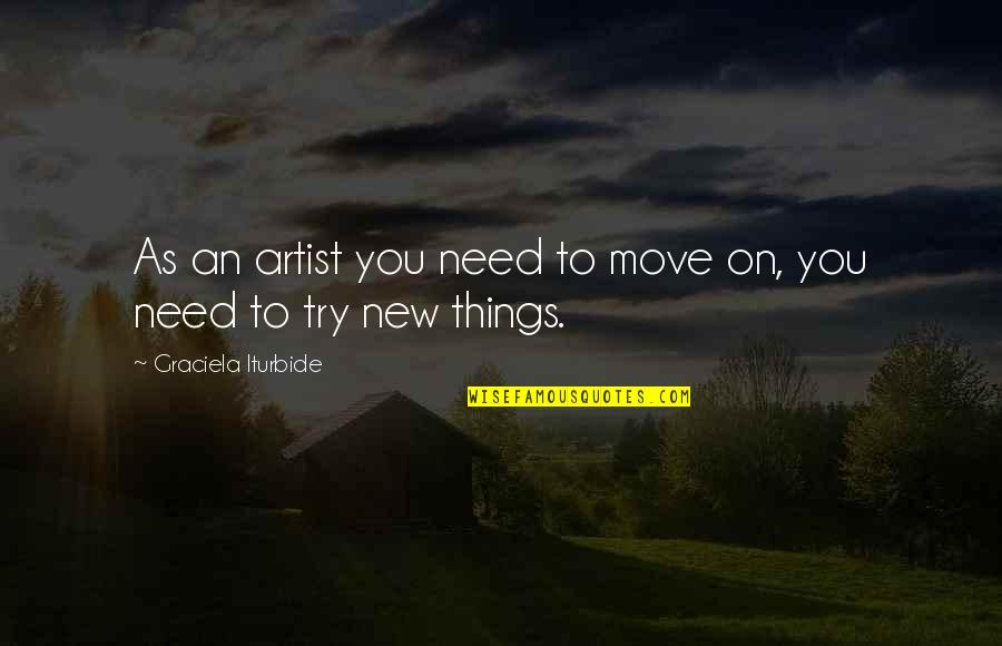 Trying New Things Quotes By Graciela Iturbide: As an artist you need to move on,
