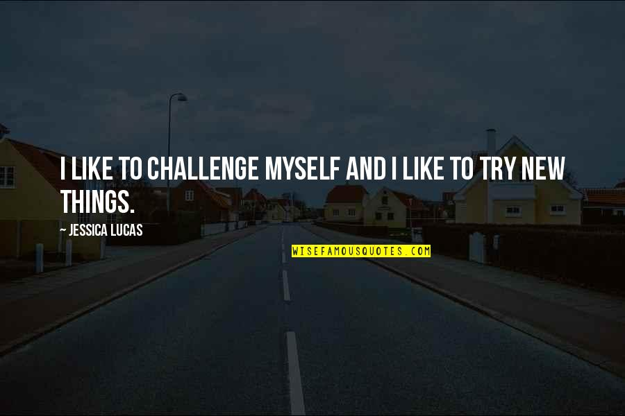 Trying New Things Quotes By Jessica Lucas: I like to challenge myself and I like