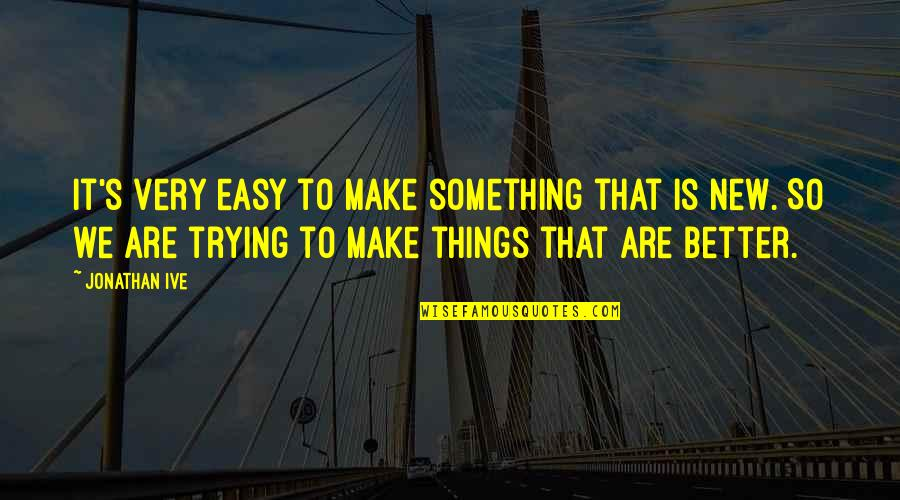 Trying New Things Quotes By Jonathan Ive: It's very easy to make something that is