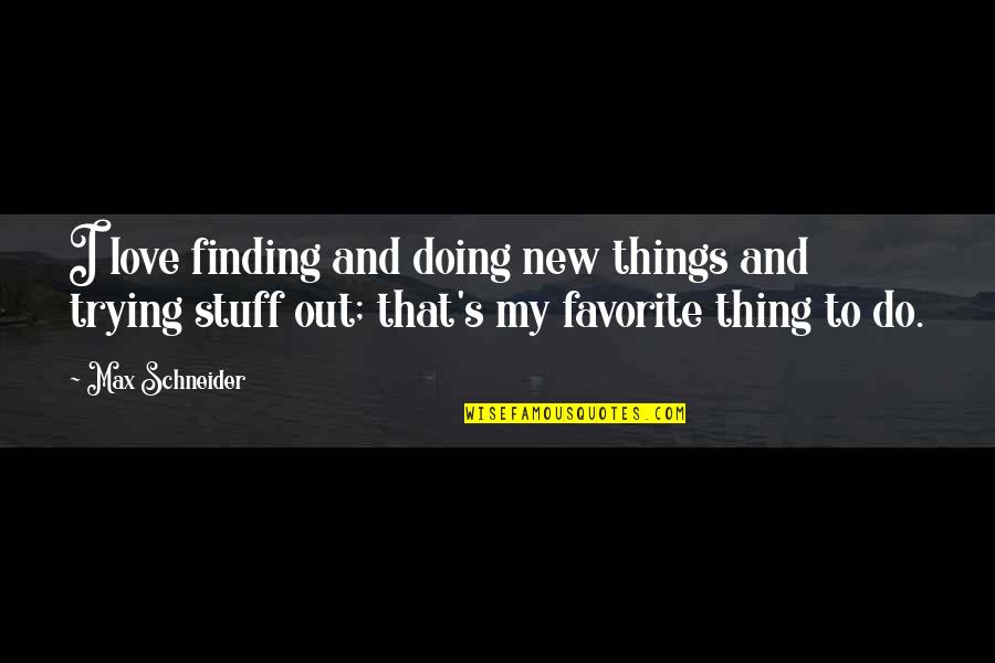 Trying New Things Quotes By Max Schneider: I love finding and doing new things and