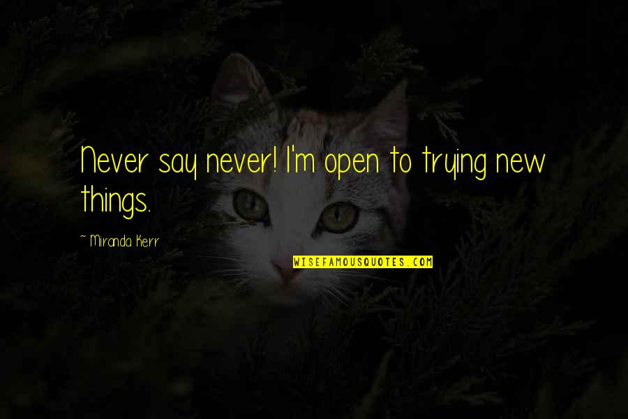 Trying New Things Quotes By Miranda Kerr: Never say never! I'm open to trying new