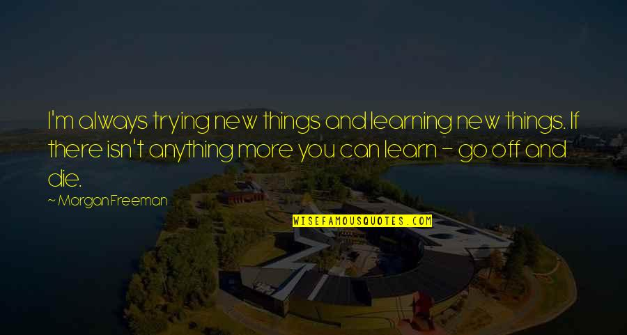 Trying New Things Quotes By Morgan Freeman: I'm always trying new things and learning new