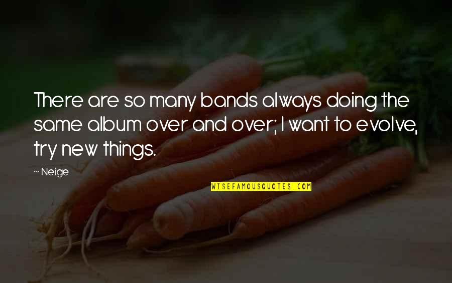 Trying New Things Quotes By Neige: There are so many bands always doing the