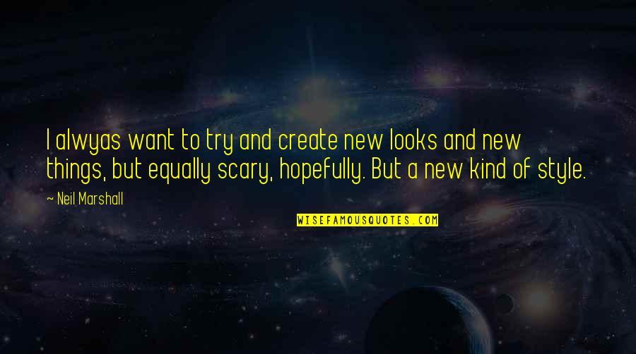 Trying New Things Quotes By Neil Marshall: I alwyas want to try and create new