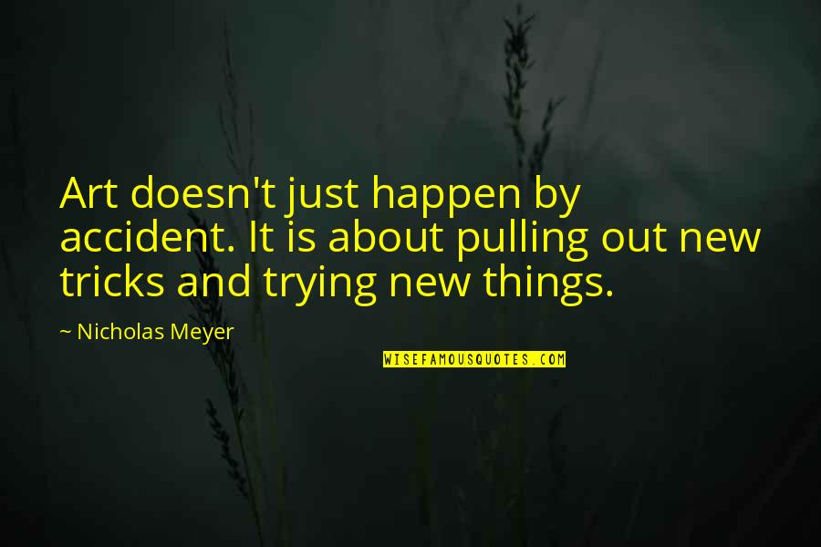 Trying New Things Quotes By Nicholas Meyer: Art doesn't just happen by accident. It is