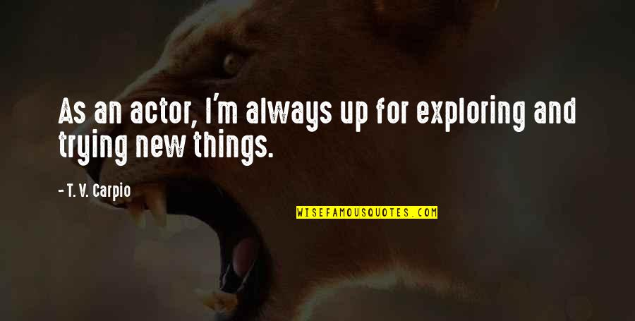 Trying New Things Quotes By T. V. Carpio: As an actor, I'm always up for exploring