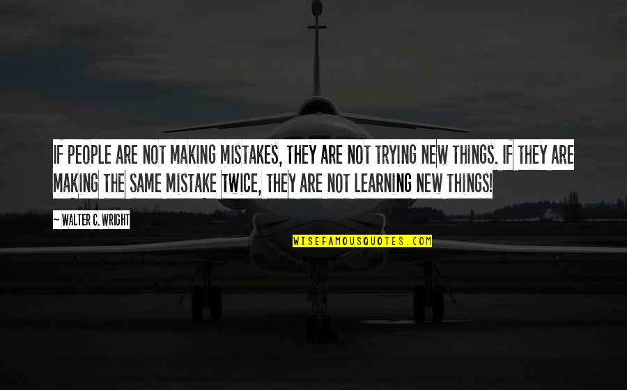 Trying New Things Quotes By Walter C. Wright: If people are not making mistakes, they are