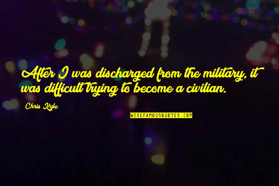 Trying Quotes By Chris Kyle: After I was discharged from the military, it