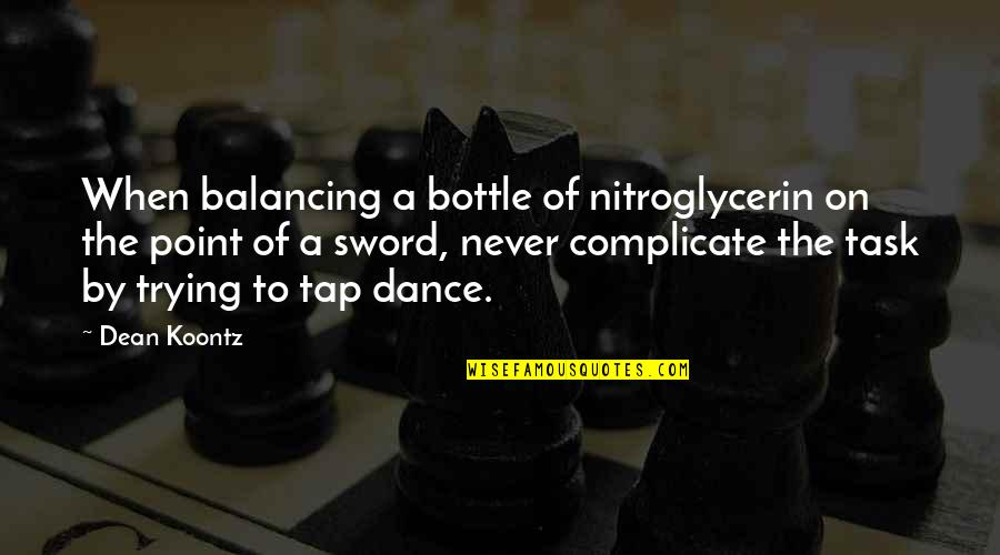Trying Quotes By Dean Koontz: When balancing a bottle of nitroglycerin on the