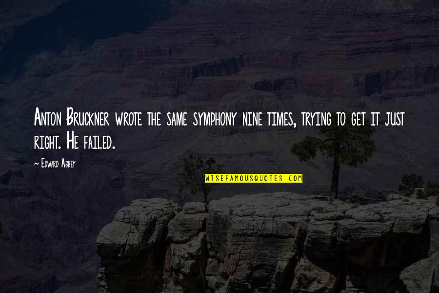 Trying Quotes By Edward Abbey: Anton Bruckner wrote the same symphony nine times,