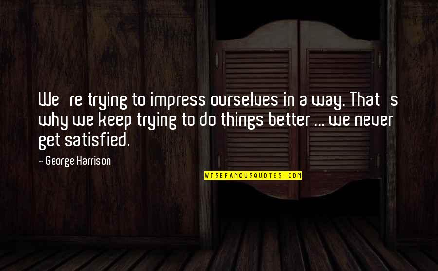 Trying Quotes By George Harrison: We're trying to impress ourselves in a way.