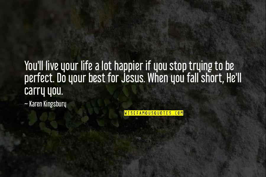 Trying Quotes By Karen Kingsbury: You'll live your life a lot happier if