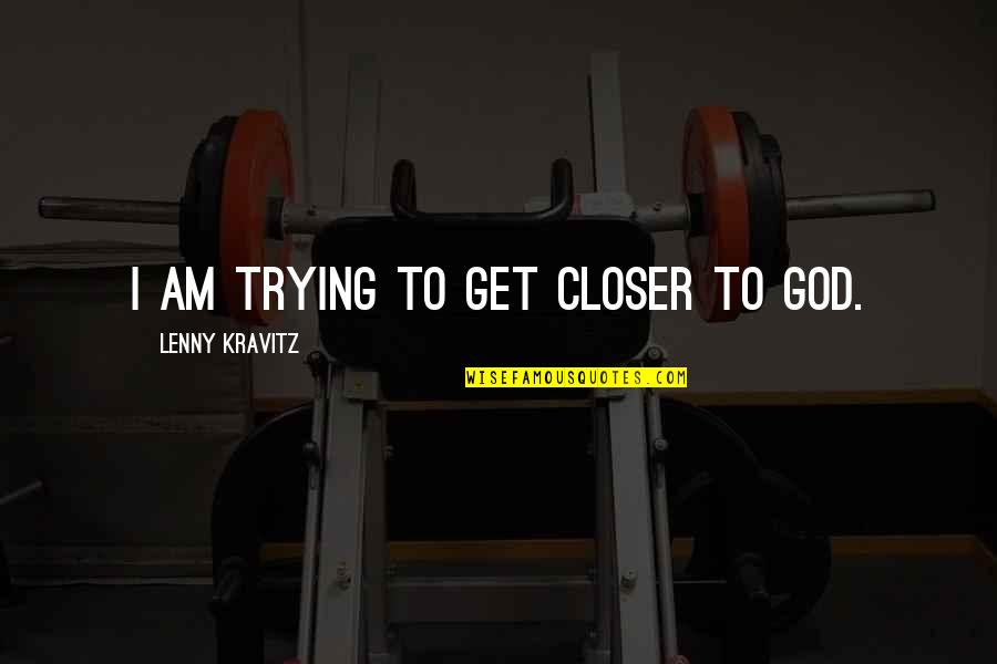 Trying Quotes By Lenny Kravitz: I am trying to get closer to God.