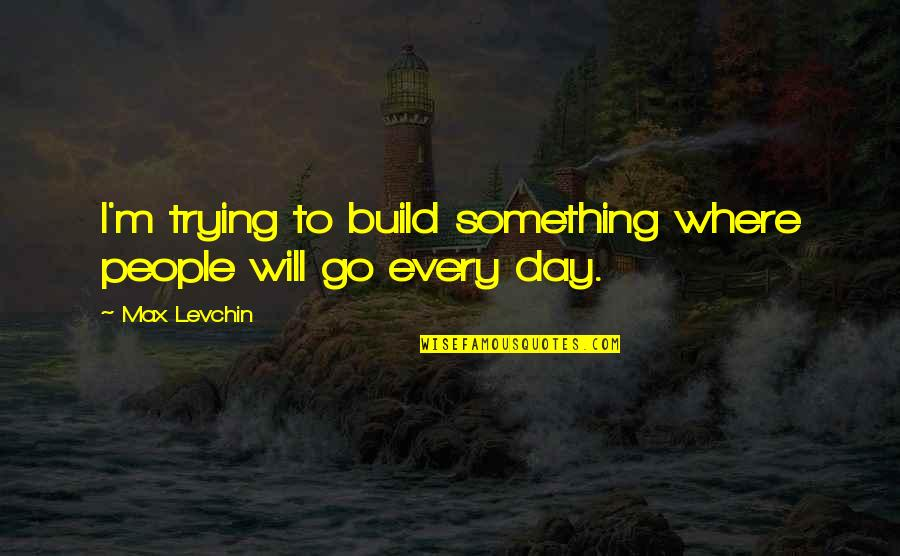 Trying Quotes By Max Levchin: I'm trying to build something where people will