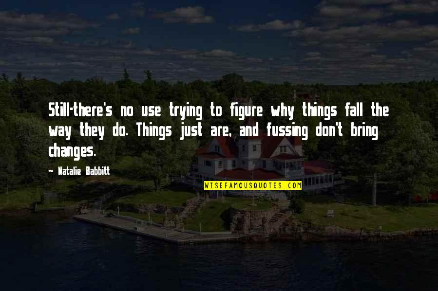 Trying Quotes By Natalie Babbitt: Still-there's no use trying to figure why things