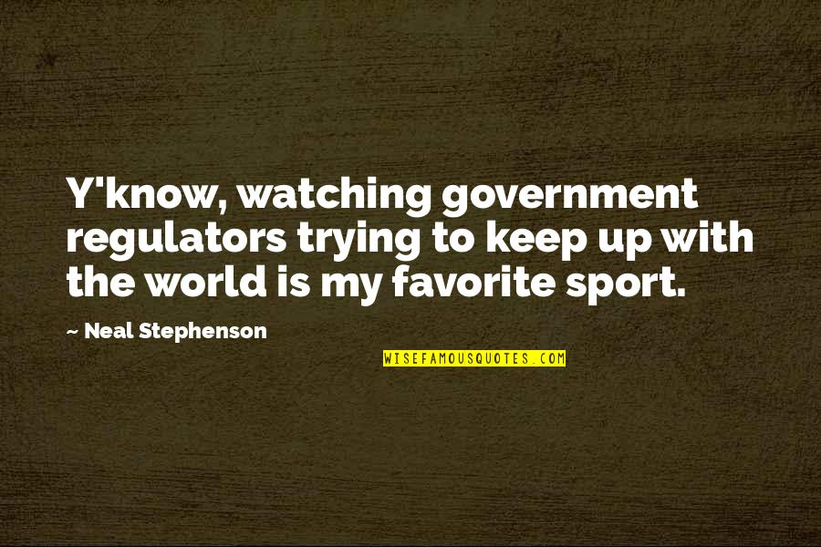 Trying Quotes By Neal Stephenson: Y'know, watching government regulators trying to keep up