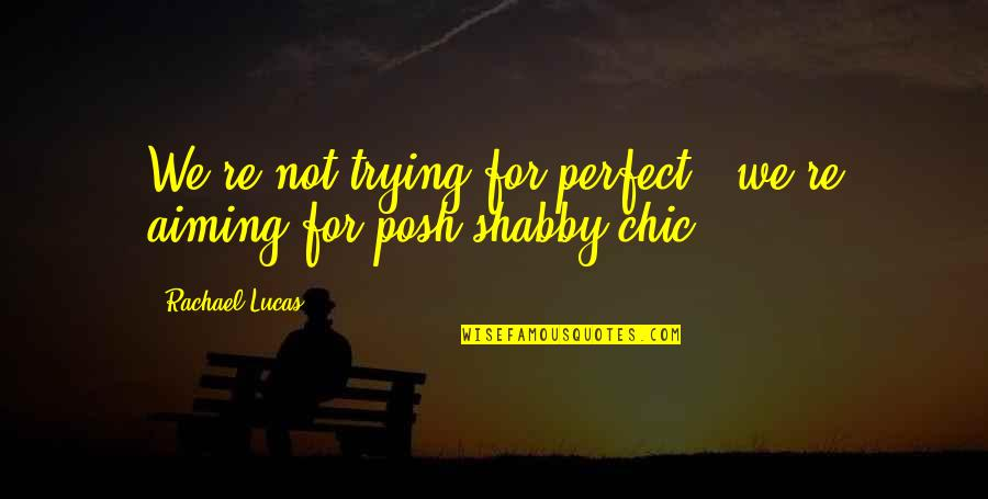 Trying Quotes By Rachael Lucas: We're not trying for perfect - we're aiming