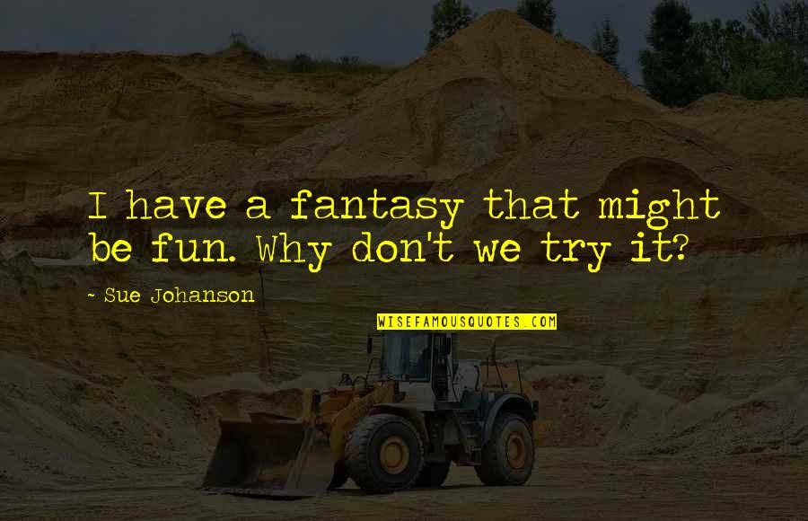 Trying Quotes By Sue Johanson: I have a fantasy that might be fun.