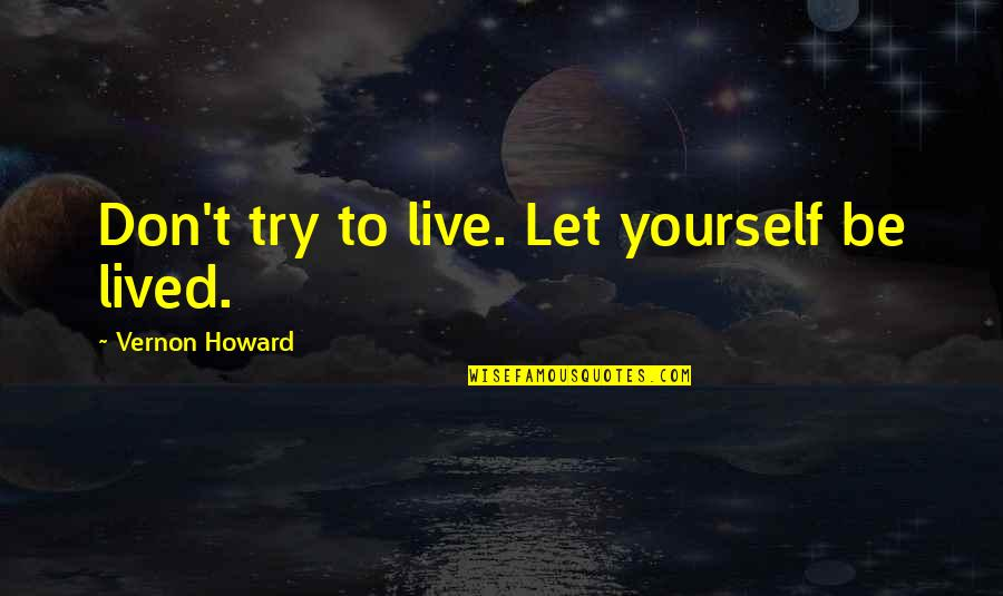 Trying Quotes By Vernon Howard: Don't try to live. Let yourself be lived.