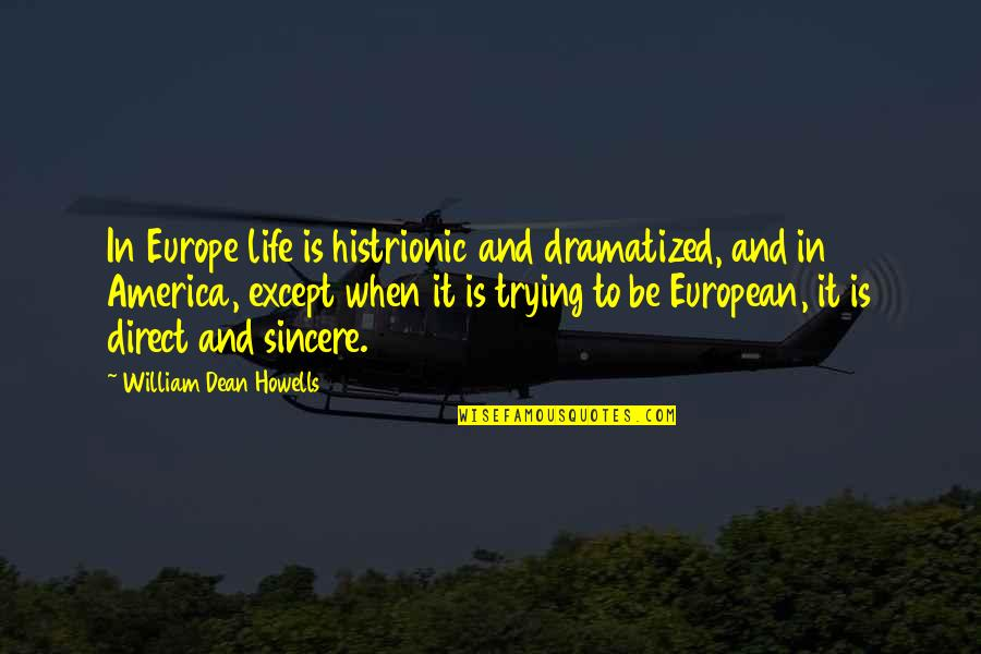 Trying Quotes By William Dean Howells: In Europe life is histrionic and dramatized, and