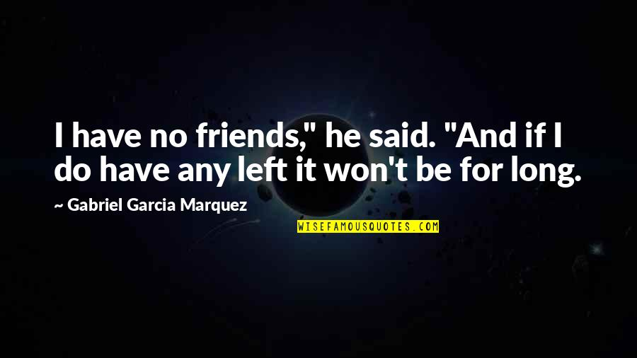 "Trying So Hard And Failing Quotes By Gabriel Garcia Marquez: I have no friends,"" he said. ""And if"