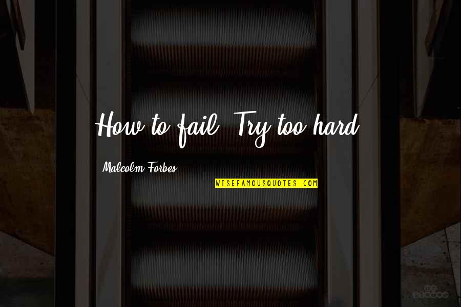Trying So Hard And Failing Quotes By Malcolm Forbes: How to fail: Try too hard.