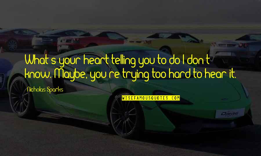 Trying So Hard Love Quotes By Nicholas Sparks: What's your heart telling you to do?I don't