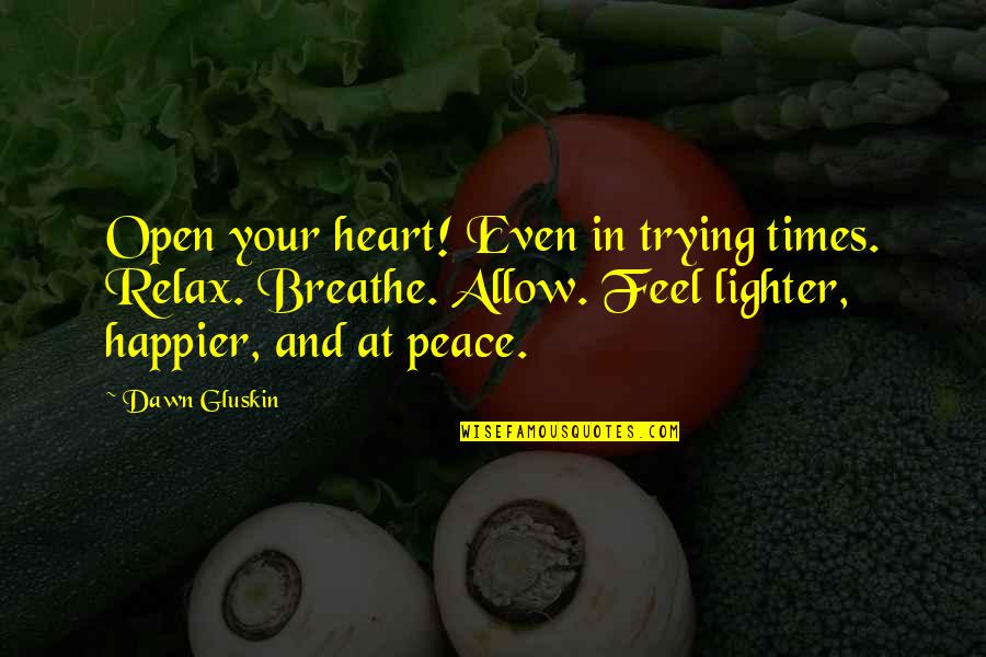 Trying Times Love Quotes By Dawn Gluskin: Open your heart! Even in trying times. Relax.