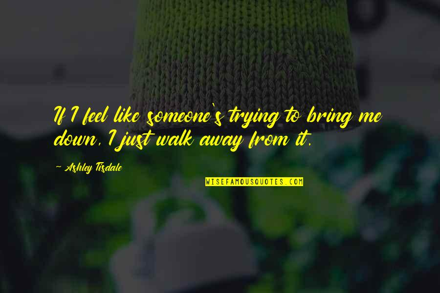 Trying To Bring Someone Down Quotes By Ashley Tisdale: If I feel like someone's trying to bring