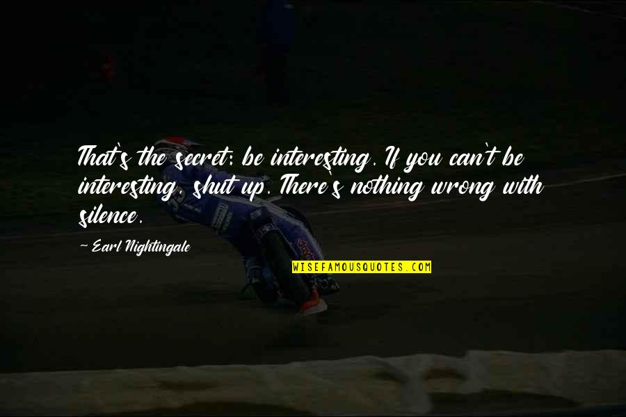 Trying To Bring Someone Down Quotes By Earl Nightingale: That's the secret: be interesting. If you can't