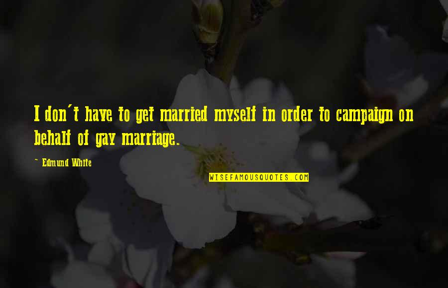 Trying To Bring Someone Down Quotes By Edmund White: I don't have to get married myself in