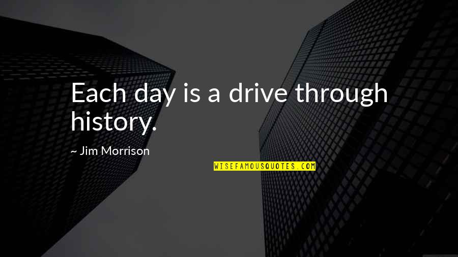 Trying To Bring Someone Down Quotes By Jim Morrison: Each day is a drive through history.