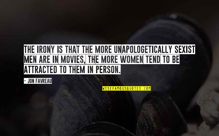Trying To Bring Someone Down Quotes By Jon Favreau: The irony is that the more unapologetically sexist