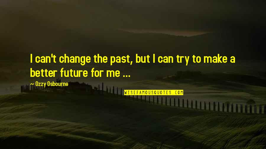 Trying To Change The Past Quotes By Ozzy Osbourne: I can't change the past, but I can