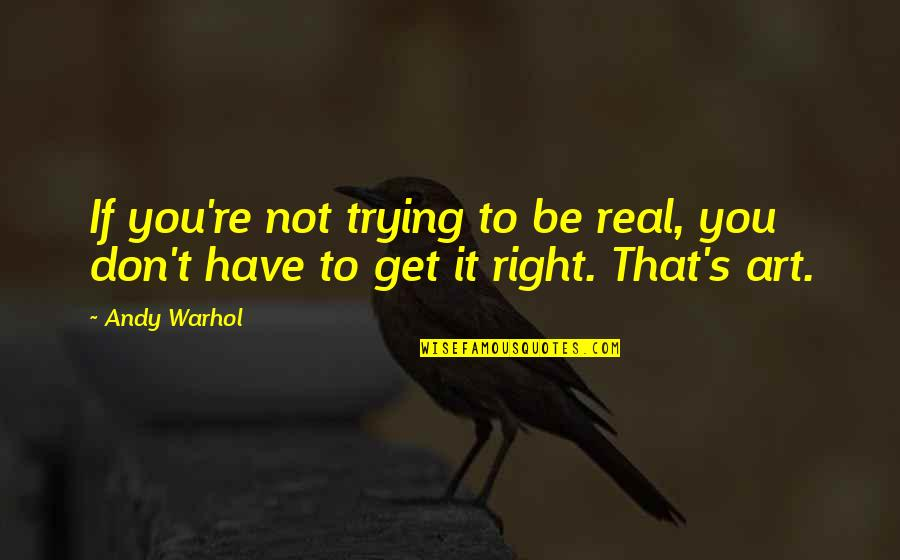 Trying To Get It Right Quotes By Andy Warhol: If you're not trying to be real, you